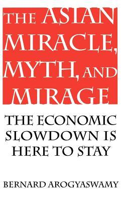 The Asian Miracle Myth and Mirage: The Economic Slowdown Is Here to Stay Bernard Arogyaswamy