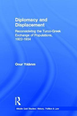Diplomacy and Displacement: Reconsidering the Turco-Greek Exchange of Populations 1922-1934: Reconsidering the Turco-Greek Exchange of Populations, 19  by  Onur Yildirim