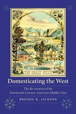 Domesticating the West: The Re-Creation of the Nineteenth-Century American Middle Class. Women in the West Brenda K. Jackson