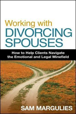 Working with Divorcing Spouses: How to Help Clients Navigate the Emotional and Legal Minefield  by  Sam Margulies