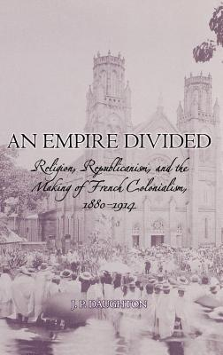 Empire Divided: Religion, Republicanism, and the Making of French Colonialism, 1880-1914 J.P. Daughton