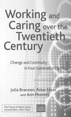 Working and Caring Over the Twentieth Century: Change and Continuity in Four-Generation Families  by  Julia Brannen