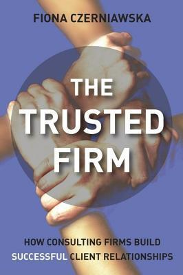 Trusted Firm: How Consulting Firms Build Successful Client Relationships Fiona Czerniawska