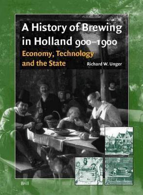 History of Brewing in Holland 900-1900: Economy, Technology and the State Richard W Unger