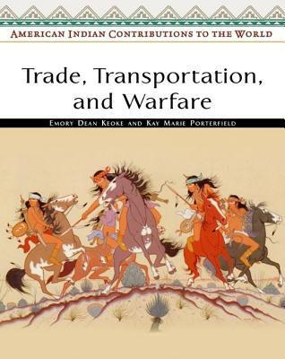 Trade, Transportation, and Warfare. American Indian Contributions to the World. Emory Dean Keoke
