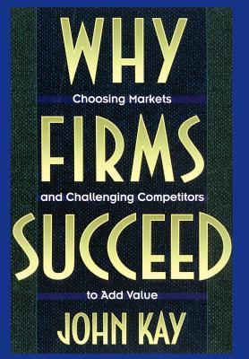 Why Firms Succeed: Choosing Markets and Challenging Competitors to Add Value  by  John Kay