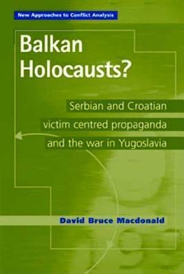 Balkan Holocausts?: Serbian and Croatian Victim Centred Propaganda and the War in Yugoslavia David Bruce Macdonald