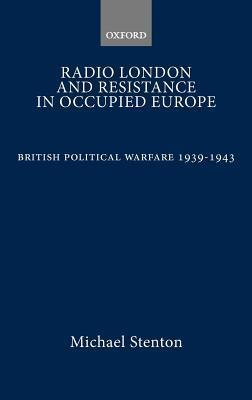 Radio London and Resistance in Occupied Europe: British Political Warfare 1939-1943  by  Michael Stenton