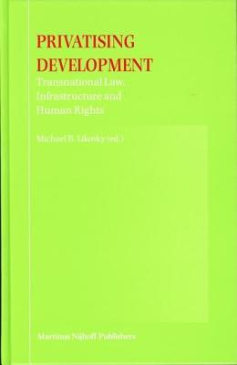 Privatising Development: Transnational Law, Infrastructure and Human Rights  by  Michael B Likosky