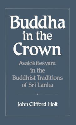 Buddha in the Crown: Avalokitesvara in the Buddhist Traditions of Sri Lanka John Clifford Holt