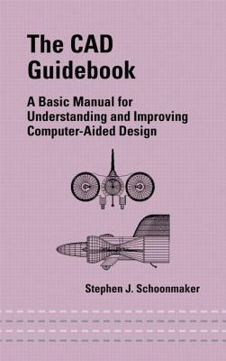 The CAD Guidebook: A Basic Manual for Understanding and Improving Computer-Aided Design Stephen J Schoonmaker