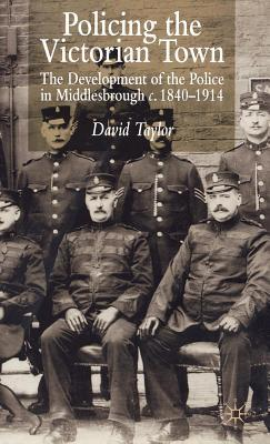 Policing the Victorian Town: The Development of the Police in Middlesborough, C.1840-1914  by  David Taylor
