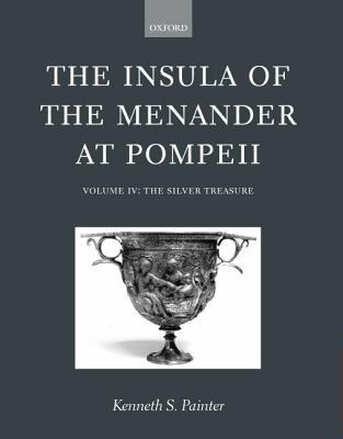Insula of the Menander at Pompeii: Volume 4. the Silver Treasures Kenneth S. Painter