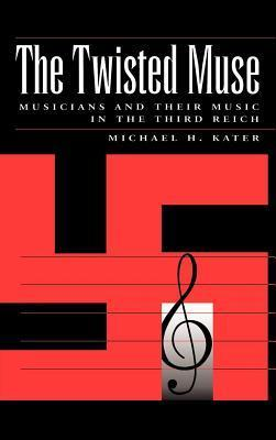 Twisted Muse: Musicians and Their Music in the Third Reich  by  Michael H. Kater
