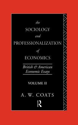 Sociology and Professionalization of Economics: British and American Economic Essays, Volume II  by  A.W. Coats