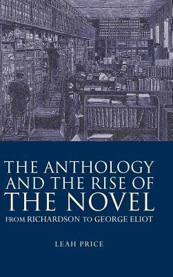 Anthology and the Rise of the Novel: From Richardson to George Eliot  by  Leah Price
