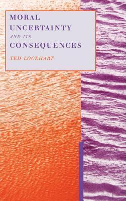Moral Uncertainty and Its Consequences  by  Ted Lockhart