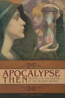 Apocalypse Then: Prophecy and the Making of the Modern World  by  Arthur H. Williamson