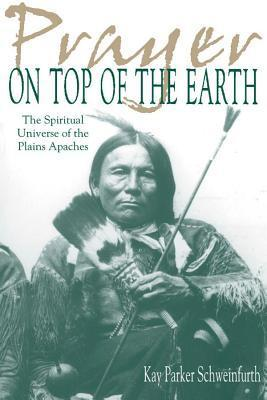 Prayer on Top of the Earth: The Spiritual Universe of the Plains Apaches  by  Kay Parker Schweinfurth