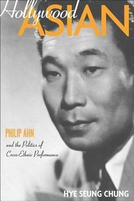 Hollywood Asian: Philip Ahn and the Politics of Cross-Ethnic Performance Hye Seung Chung
