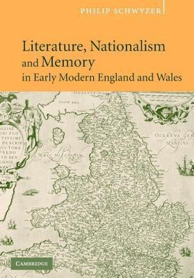 Literature, Nationalism and Memory in Early Modern England and Wales Philip Schwyzer