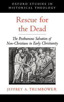 Rescue for the Dead: The Posthumous Salvation of Non-Christians in Early Christianity. Oxford Studies in Historical Theology Jeffrey A Trumbower