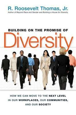 Building on the Promise of Diversity: How We Can Move to the Next Level in Our Workplaces, Our Communities and Our Society  by  R. Roosevelt Thomas Jr.