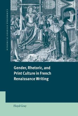 Gender, Rhetoric and Print Culture in French Renaissance Writing Floyd Gray