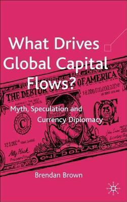 What Drives Global Capital Flows?: Myth, Speculation and Currency Diplomacy  by  Brendan Brown
