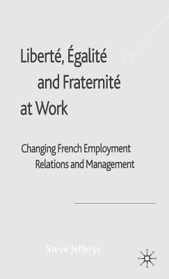Liberte, Egalite and Fraternite at Work: Changing French Employment Relations and Management Steve Jefferys