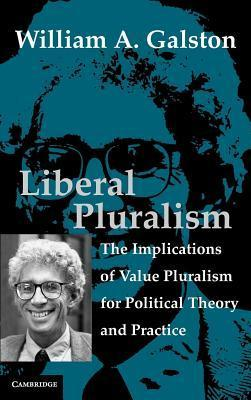 Liberal Pluralism: The Implications of Value Pluralism for Political Theory and Practice  by  William A. Galston
