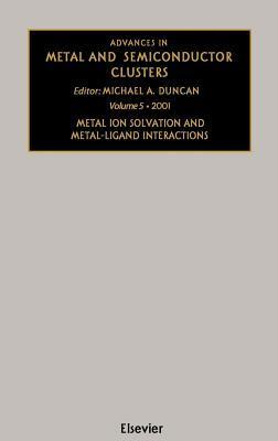 Metal Ion Solvation and Metal-Ligand Interactions. Advances in Metal and Semiconductor Clusters, Volume 5.  by  M.A. Duncan