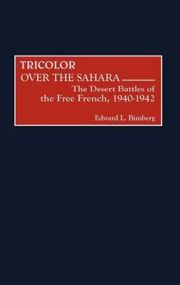 Tricolor Over the Sahara: The Desert Battles of the Free French, 1940-1942 Edward L Bimberg