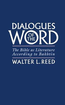Dialogues of the Word: The Bible as Literature According to Bakhtin  by  Walter L. Reed