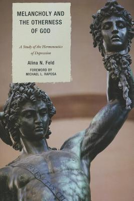 Melancholy and the Otherness of God: A Study in the Genealogy, Hermeneutics, and Therapeutics of Depression Alina Feld
