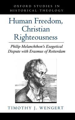 Human Freedom, Christian Righteousness: Philip Melanchthons Exegetical Dispute with Erasmus of Rotterdam. Oxford Studies in Historical Theology Timothy J. Wengert