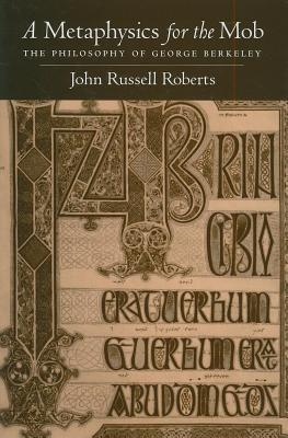 Metaphysics for the Mob: The Philosophy of George Berkeley John Russell Roberts