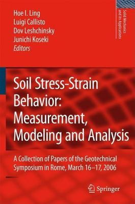 Soil Stress-Strain Behavior: Measurement, Modeling and Analysis: A Collection of Papers of the Geotechnical Symposium in Rome, March 16-17, 2006  by  Hoe I Ling