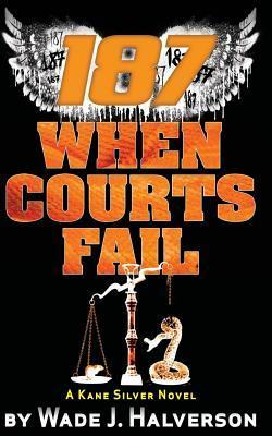 187 When Courts Fail  by  Wade J Halverson