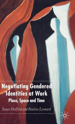 Negotiating Gendered Identities at Work: Place, Space and Time  by  Susan Halford