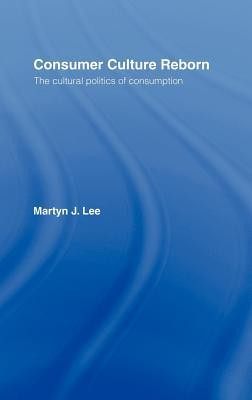 Consumer Culture Reborn: The Cultural Politics of Consumption  by  Martyn J Lee
