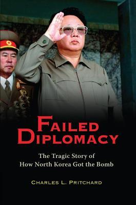 Failed Diplomacy: The Tragic Story of How North Korea Got the Bomb Charles L. Pritchard