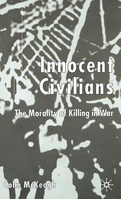 Innocent Civilians: The Morality of Killing in War  by  Colm McKeogh