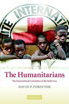 Humanitarians, The: The International Committee of the Red Cross David P. Forsythe