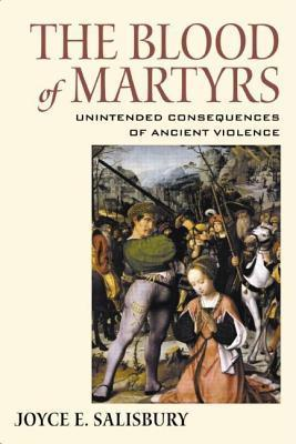 The Blood of Martyrs: Unintended Consequences of Ancient Violence Joyce E. Salisbury