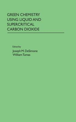 Green Chemistry Using Liquid and Supercritical Carbon Dioxide  by  Joseph M. DeSimone