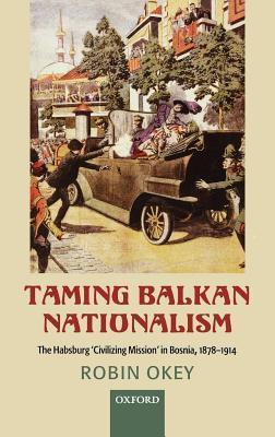 Taming Balkan Nationalism: The Habsburg Civilizing Mission in Bosnia 1878-1914 Robin Okey