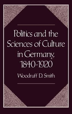 Politics and the Sciences of Culture in Germany, 1840-1920  by  Woodruff D Smith