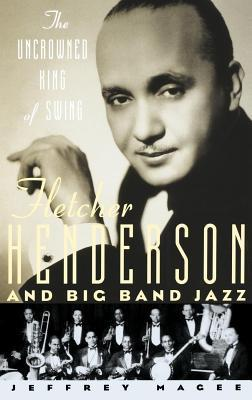 Uncrowned King of Swing: Fletcher Henderson and Big Band Jazz Jeffrey Magee