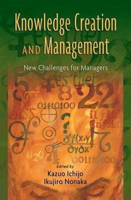 Knowledge Creation and Management: New Challenges for Managers  by  Kazuo Ichijo